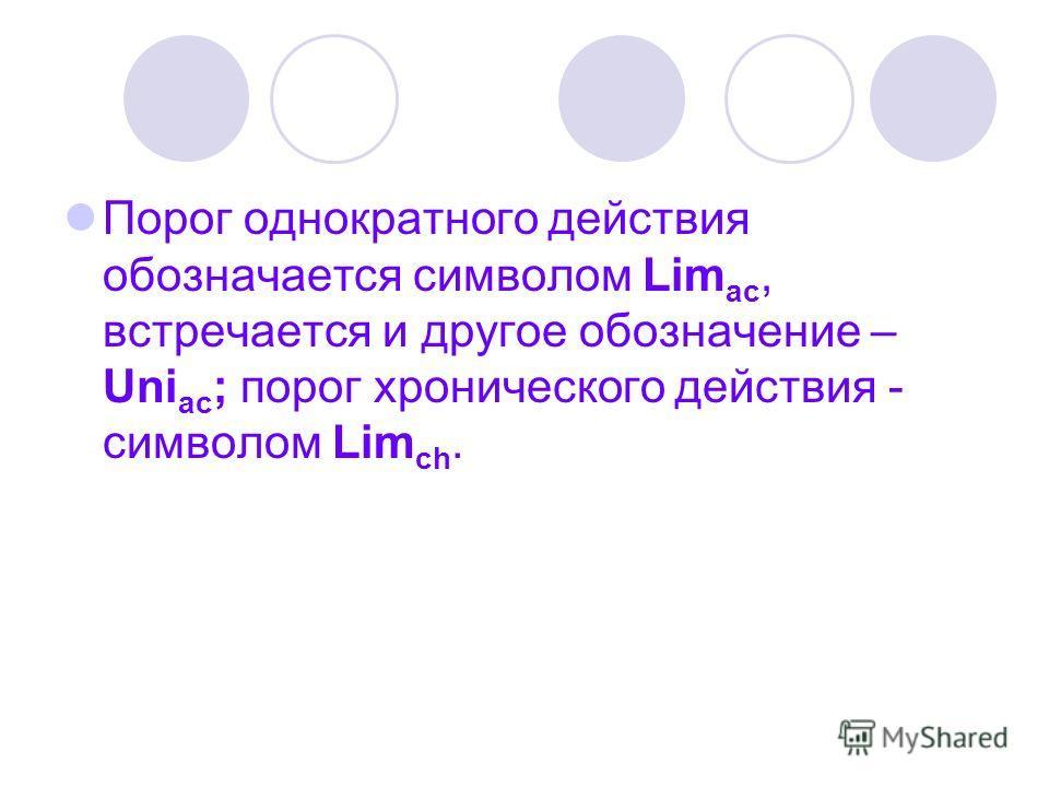 Порог однократного действия обозначается символом Lim ac, встречается и другое обозначение – Uni ac ; порог хронического действия - символом Lim ch.