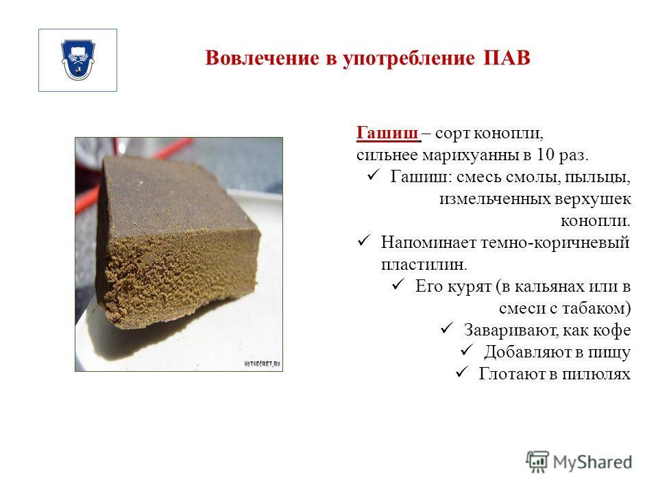 Вовлечение в употребление ПАВ Гашиш – сорт конопли, сильнее марихуанны в 10 раз. Гашиш: смесь смолы, пыльцы, измельченных верхушек конопли. Напоминает темно-коричневый пластилин. Его курят (в кальянах или в смеси с табаком) Заваривают, как кофе Добав