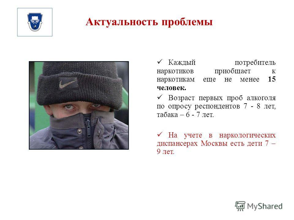 Актуальность проблемы Каждый потребитель наркотиков приобщает к наркотикам еще не менее 15 человек. Возраст первых проб алкоголя по опросу респондентов 7 - 8 лет, табака – 6 - 7 лет. На учете в наркологических диспансерах Москвы есть дети 7 – 9 лет.