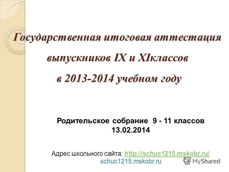 Государственная итоговая аттестация выпускников IX и XIклассов в 2013-2014 учебном году Родительское собрание 9 - 11 классов 13.02.2014 Адрес школьного сайта: http://schuc1215.mskobr.ru/http://schuc1215.mskobr.ru/schuc1215.mskobr.ru