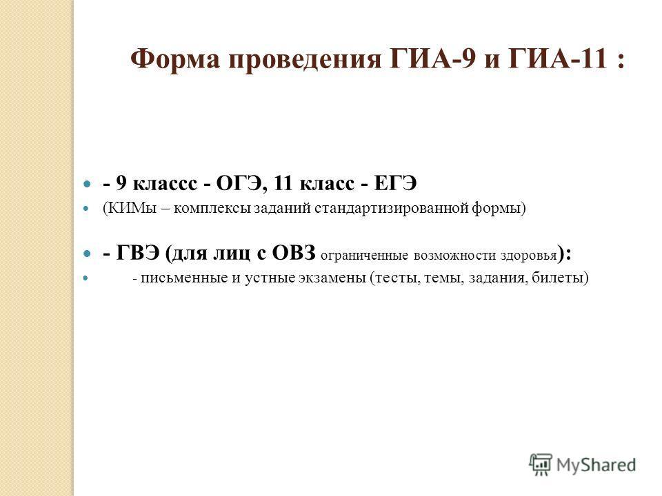 Форма проведения ГИА-9 и ГИА-11 : - 9 классс - ОГЭ, 11 класс - ЕГЭ (КИМы – комплексы заданий стандартизированной формы) - ГВЭ (для лиц с ОВЗ ограниченные возможности здоровья ): - письменные и устные экзамены (тесты, темы, задания, билеты)