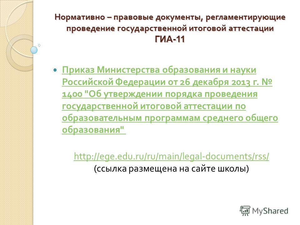 Нормативно – правовые документы, регламентирующие проведение государственной итоговой аттестации ГИА-11 Приказ Министерства образования и науки Российской Федерации от 26 декабря 2013 г. 1400