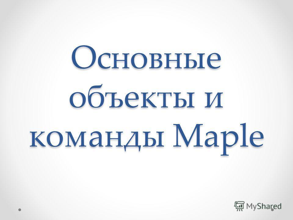 Основные объекты и команды Maple
