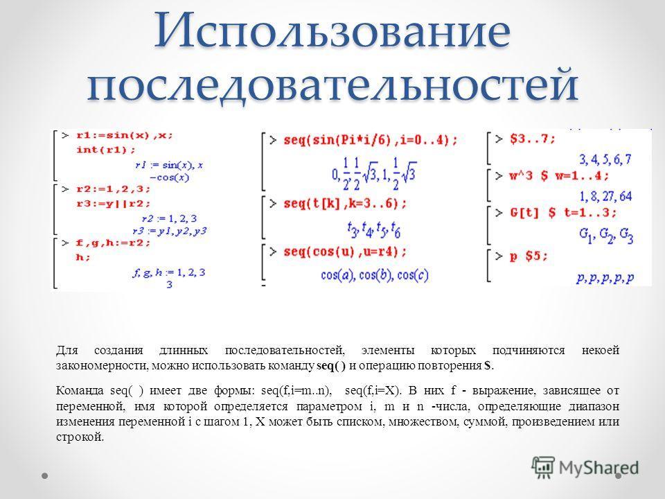 Использование последовательностей Для создания длинных последовательностей, элементы которых подчиняются некоей закономерности, можно использовать команду seq( ) и операцию повторения $. Команда seq( ) имеет две формы: seq(f,i=m..n), seq(f,i=X). В ни