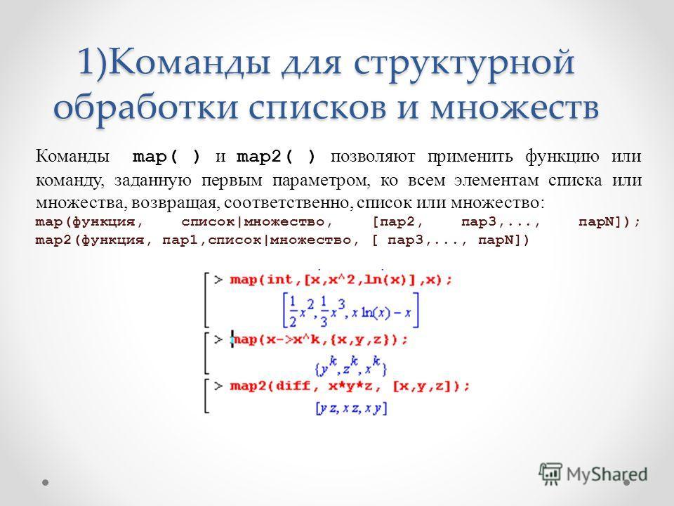 1)Команды для структурной обработки списков и множеств Команды map( ) и map2( ) позволяют применить функцию или команду, заданную первым параметром, ко всем элементам списка или множества, возвращая, соответственно, список или множество: map(функция,