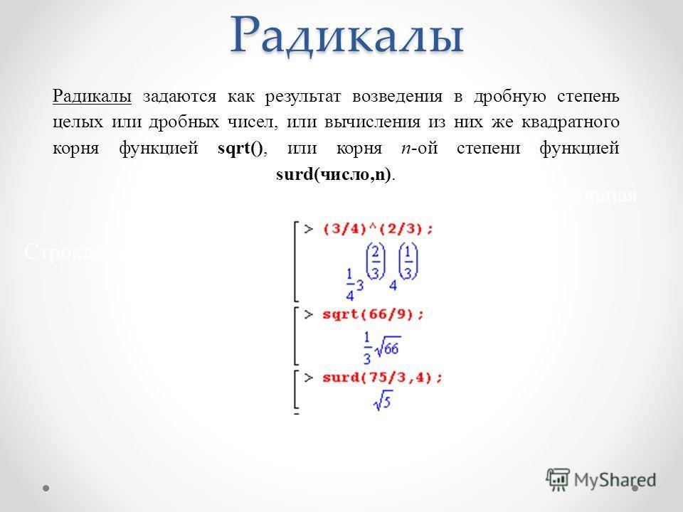 Радикалы задаются как результат возведения в дробную степень целых или дробных чисел, или вычисления из них же квадратного корня функцией sqrt(), или корня n-ой степени функцией surd(число,n). Инструментальная панель Строка ввода Maple Меню Радикалы