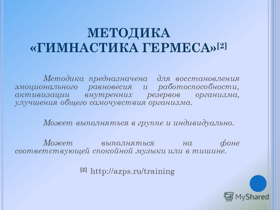 МЕТОДИКА «ГИМНАСТИКА ГЕРМЕСА» [2] Методика предназначена для восстановления эмоционального равновесия и работоспособности, активизации внутренних резервов организма, улучшения общего самочувствия организма. Может выполняться в группе и индивидуально.