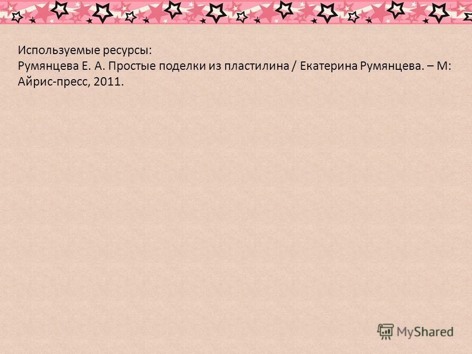 Используемые ресурсы: Румянцева Е. А. Простые поделки из пластилина / Екатерина Румянцева. – М: Айрис-пресс, 2011.