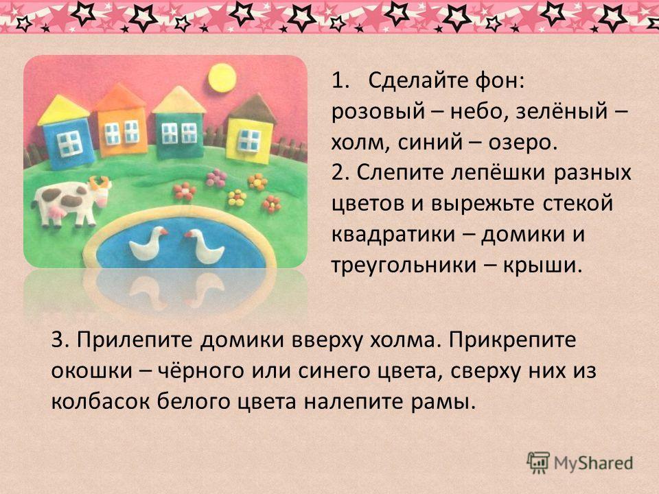 1.Сделайте фон: розовый – небо, зелёный – холм, синий – озеро. 2. Слепите лепёшки разных цветов и вырежьте стекой квадратики – домики и треугольники – крыши. 3. Прилепите домики вверху холма. Прикрепите окошки – чёрного или синего цвета, сверху них и