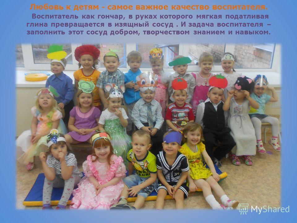Любовь к детям - самое важное качество воспитателя. Воспитатель как гончар, в руках которого мягкая податливая глина превращается в изящный сосуд. И задача воспитателя – заполнить этот сосуд добром, творчеством знанием и навыком.