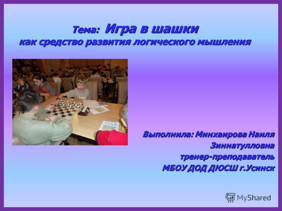Тема: Игра в шашки как средство развития логического мышления Выполнила: Минхаирова Наиля Зиннатулловнатренер-преподаватель МБОУ ДОД ДЮСШ г.Усинск