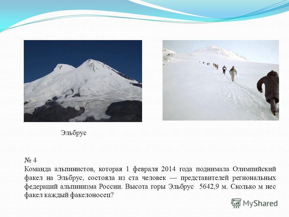 Эльбрус 4 Команда альпинистов, которая 1 февраля 2014 года поднимала Олимпийский факел на Эльбрус, состояла из ста человек представителей региональных федераций альпинизма России. Высота горы Эльбрус 5642,9 м. Сколько м нес факел каждый факелоносец?