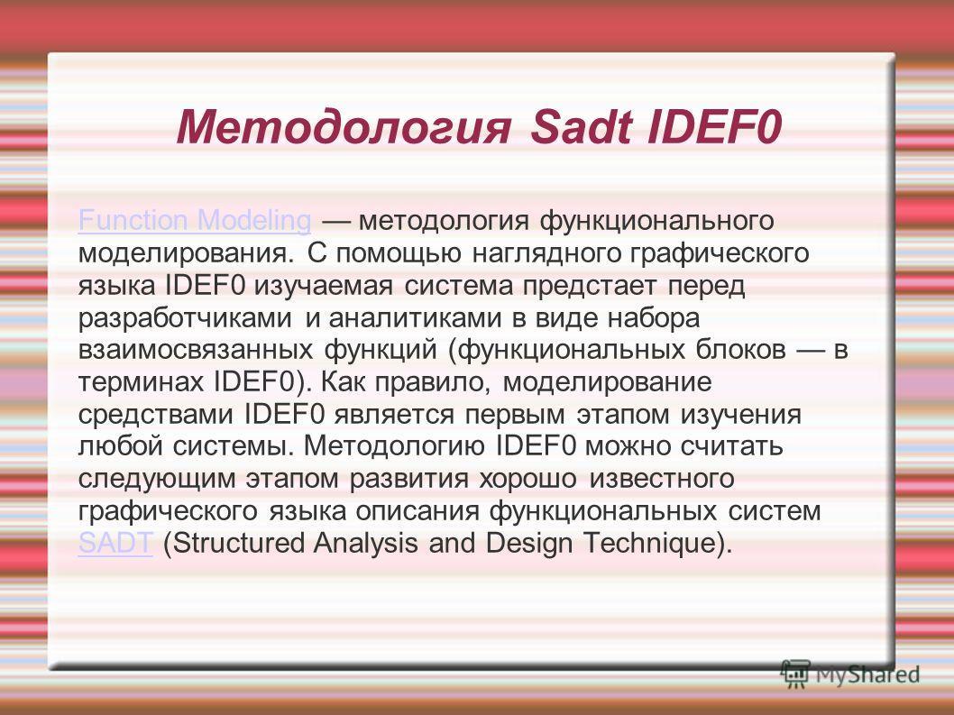 Методология Sadt IDEF0 Function ModelingFunction Modeling методология функционального моделирования. С помощью наглядного графического языка IDEF0 изучаемая система предстает перед разработчиками и аналитиками в виде набора взаимосвязанных функций (ф
