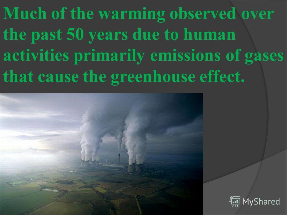 Much of the warming observed over the past 50 years due to human activities primarily emissions of gases that cause the greenhouse effect.