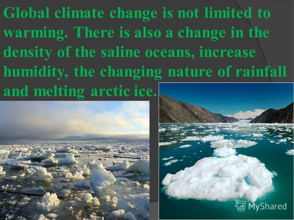 Global climate change is not limited to warming. There is also a change in the density of the saline oceans, increase humidity, the changing nature of rainfall and melting arctic ice.