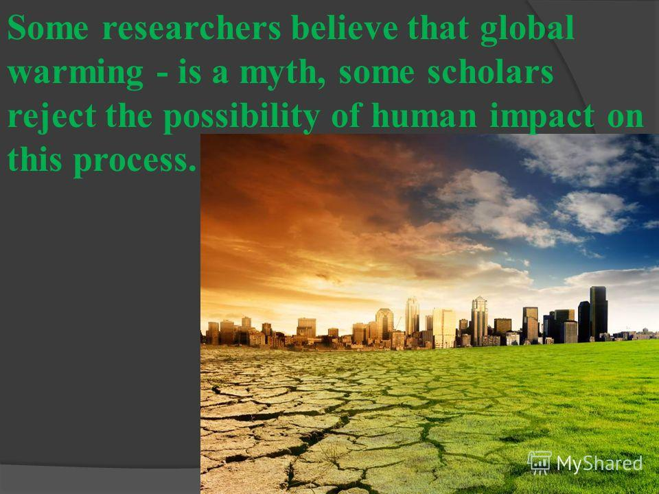 Some researchers believe that global warming - is a myth, some scholars reject the possibility of human impact on this process.