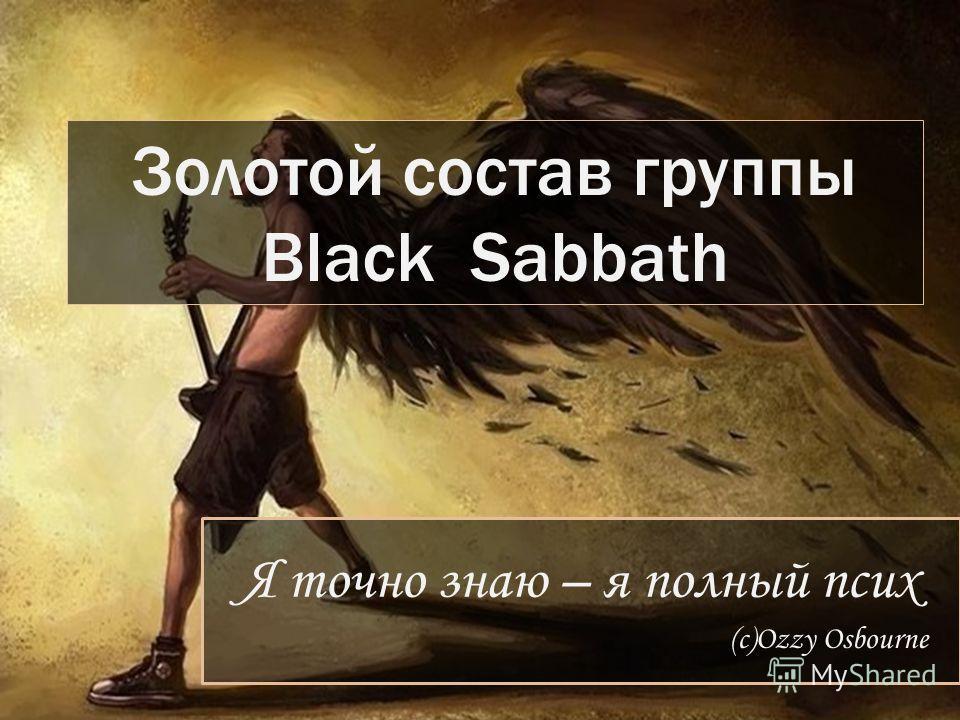 Я точно знаю – я полный псих (с)Ozzy Osbourne Золотой состав группы Black Sabbath