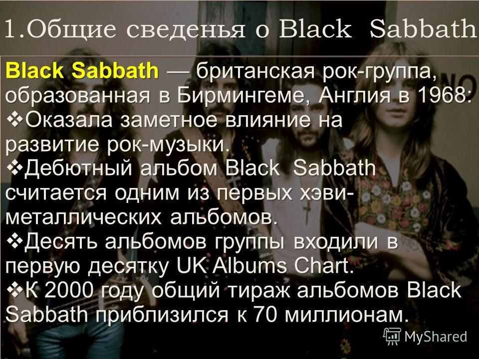 1.Общие сведенья о Black Sabbath Black Sabbath британская рок-группа, образованная в Бирмингеме, Англия в 1968: Оказала заметное влияние на развитие рок-музыки. Оказала заметное влияние на развитие рок-музыки. Дебютный альбом Black Sabbath считается