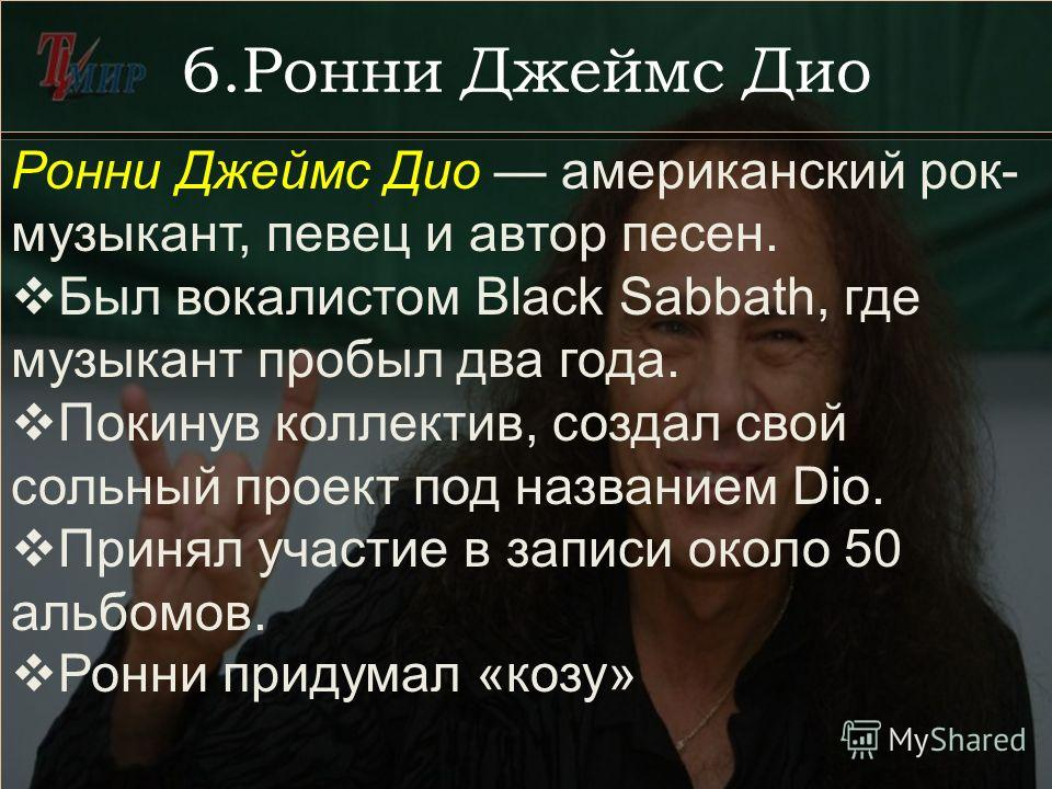 6.Ронни Джеймс Дио Ронни Джеймс Дио американский рок- музыкант, певец и автор песен. Был вокалистом Black Sabbath, где музыкант пробыл два года. Покинув коллектив, создал свой сольный проект под названием Diо. Принял участие в записи около 50 альбомо