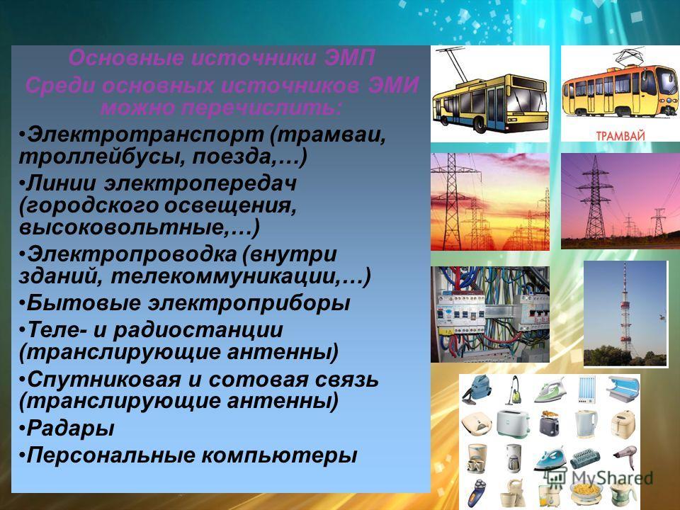 Основные источники ЭМП Среди основных источников ЭМИ можно перечислить: Электротранспорт (трамваи, троллейбусы, поезда,…) Линии электропередач (городского освещения, высоковольтные,…) Электропроводка (внутри зданий, телекоммуникации,…) Бытовые электр