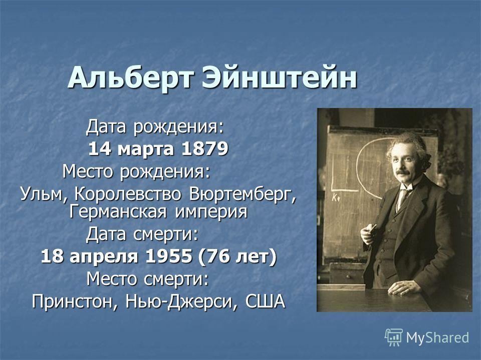 Альберт Эйнштейн Дата рождения: 14 марта 1879 Место рождения: Ульм, Королевство Вюртемберг, Германская империя Дата смерти: 18 апреля 1955 (76 лет) Место смерти: Принстон, Нью-Джерси, США