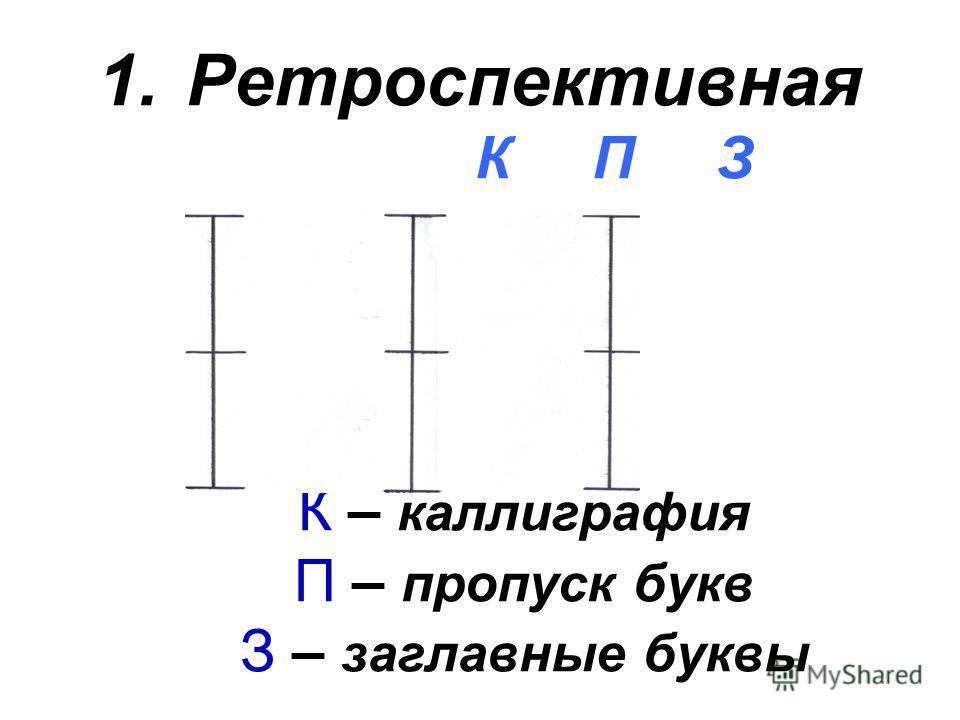 1.Ретроспективная К П З К – каллиграфия П – пропуск букв З – заглавные буквы