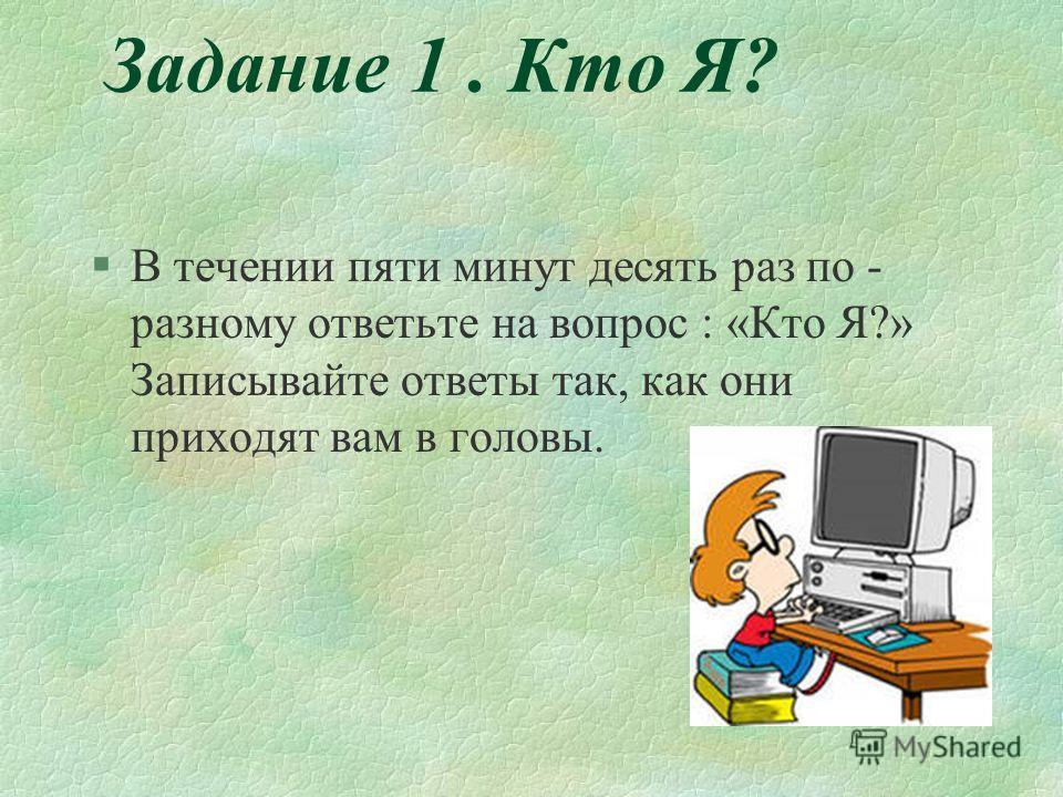Задание 1. Кто Я? §В течении пяти минут десять раз по - разному ответьте на вопрос : «Кто Я?» Записывайте ответы так, как они приходят вам в головы.
