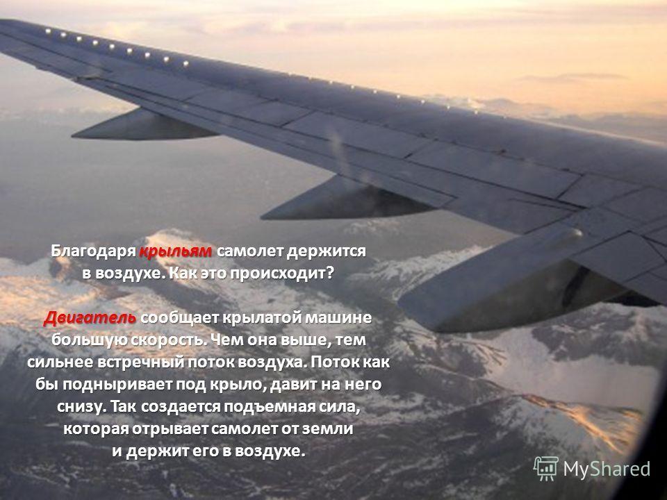 Благодаря крыльям самолет держится в воздухе. Как это происходит? Двигатель сообщает крылатой машине большую скорость. Чем она выше, тем сильнее встречный поток воздуха. Поток как бы подныривает под крыло, давит на него снизу. Так создается подъемная