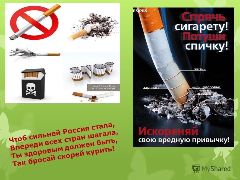 Чтоб сильней Россия стала, Впереди всех стран шагала, Ты здоровым должен быть, Так бросай скорей курить!