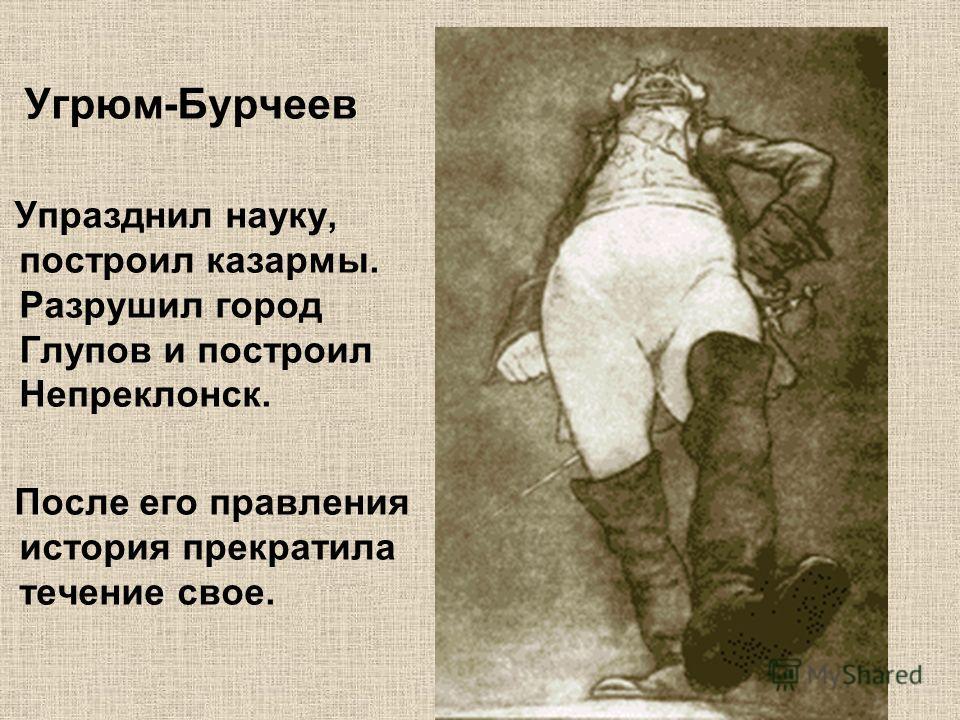 Угрюм-Бурчеев Упразднил науку, построил казармы. Разрушил город Глупов и построил Непреклонск. После его правления история прекратила течение свое.