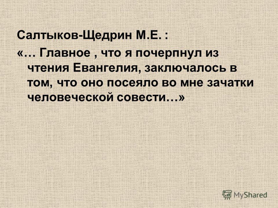 Салтыков-Щедрин М.Е. : «… Главное, что я почерпнул из чтения Евангелия, заключалось в том, что оно посеяло во мне зачатки человеческой совести…»
