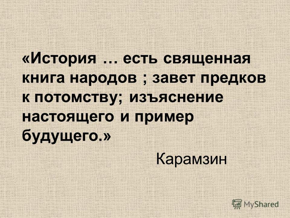 «История … есть священная книга народов ; завет предков к потомству; изъяснение настоящего и пример будущего.» Карамзин