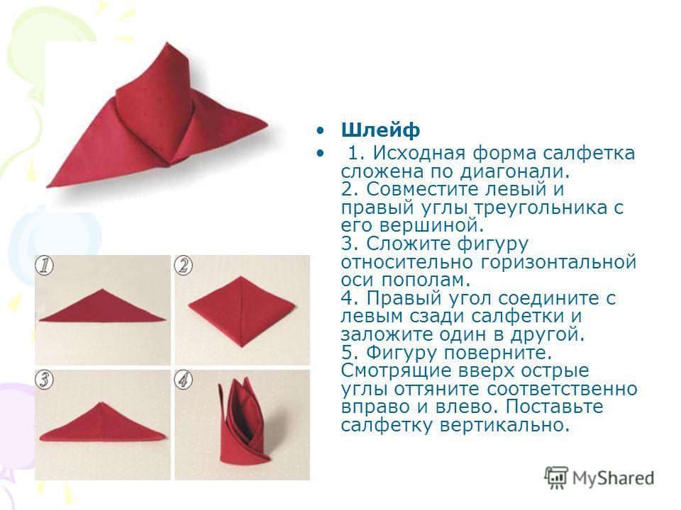 Шлейф 1. Исходная форма салфетка сложена по диагонали. 2. Совместите левый и правый углы треугольника с его вершиной. 3. Сложите фигуру относительно горизонтальной оси пополам. 4. Правый угол соедините с левым сзади салфетки и заложите один в другой.