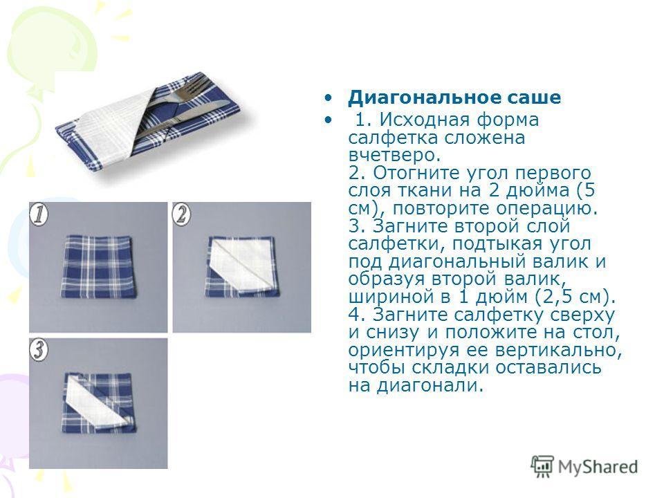 Диагональное саше 1. Исходная форма салфетка сложена вчетверо. 2. Отогните угол первого слоя ткани на 2 дюйма (5 см), повторите операцию. 3. Загните второй слой салфетки, подтыкая угол под диагональный валик и образуя второй валик, шириной в 1 дюйм (