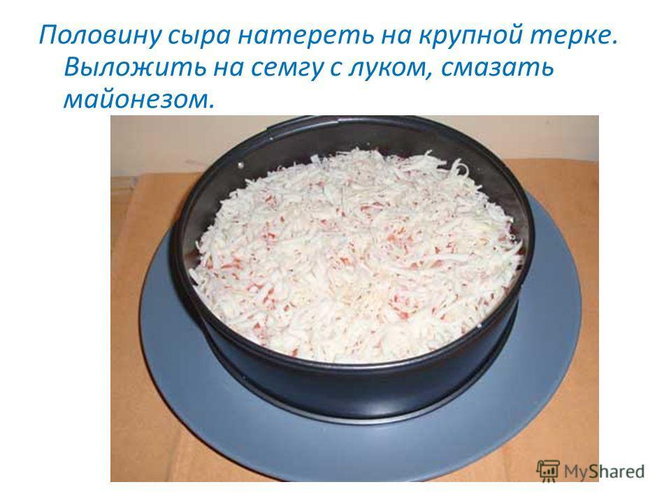 Половину сыра натереть на крупной терке. Выложить на семгу с луком, смазать майонезом.