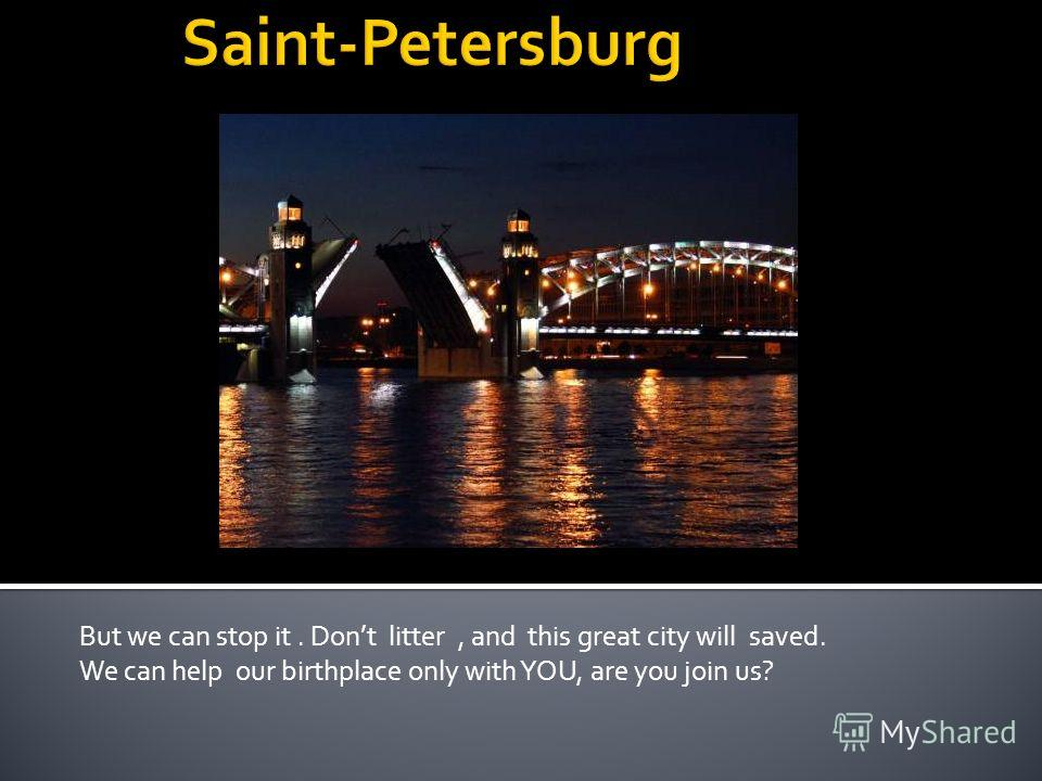 But we can stop it. Dont litter, and this great city will saved. We can help our birthplace only with YOU, are you join us?