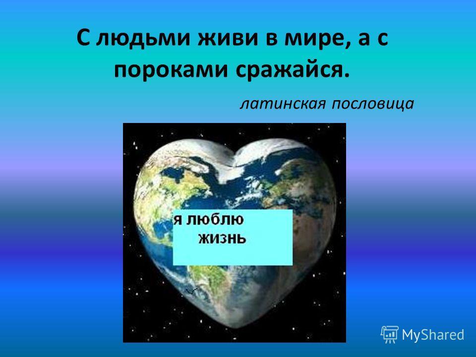 С людьми живи в мире, а с пороками сражайся. латинская пословица