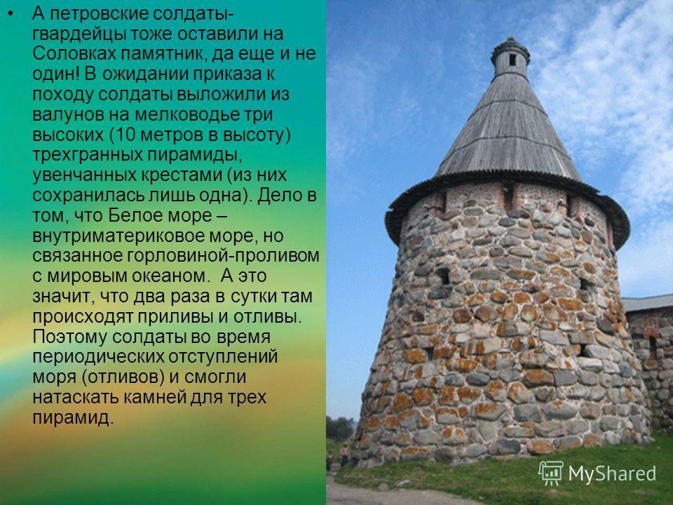 А петровские солдаты- гвардейцы тоже оставили на Соловках памятник, да еще и не один! В ожидании приказа к походу солдаты выложили из валунов на мелководье три высоких (10 метров в высоту) трехгранных пирамиды, увенчанных крестами (из них сохранилась
