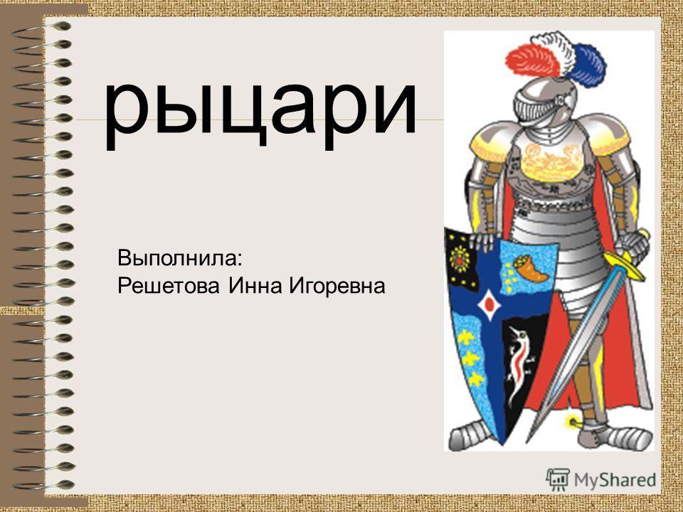 рыцари Выполнила: Решетова Инна Игоревна