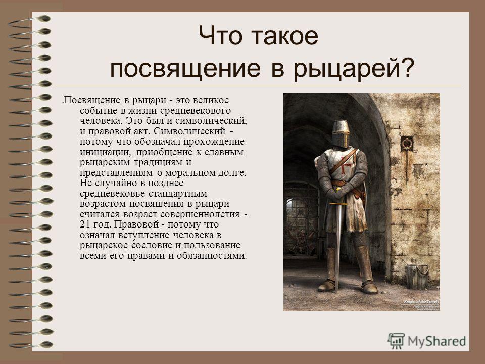 Что такое посвящение в рыцарей?.Посвящение в рыцари - это великое событие в жизни средневекового человека. Это был и символический, и правовой акт. Символический - потому что обозначал прохождение инициации, приобщение к славным рыцарским традициям и