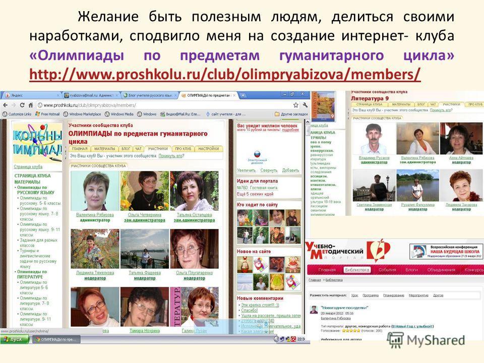 Желание быть полезным людям, делиться своими наработками, сподвигло меня на создание интернет- клуба «Олимпиады по предметам гуманитарного цикла» http://www.proshkolu.ru/club/olimpryabizova/members/ http://www.proshkolu.ru/club/olimpryabizova/members