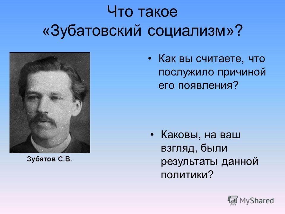 Что такое «Зубатовский социализм»? Как вы считаете, что послужило причиной его появления? Зубатов С.В. Каковы, на ваш взгляд, были результаты данной политики?