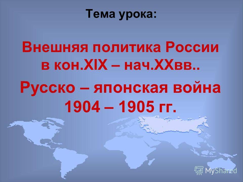 Тема урока: Внешняя политика России в кон.XIX – нач.XXвв.. Русско – японская война 1904 – 1905 гг.