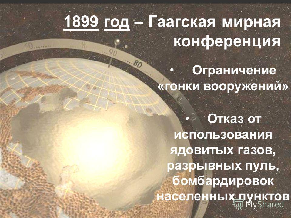 1899 год – Гаагская мирная конференция Ограничение «гонки вооружений» Отказ от использования ядовитых газов, разрывных пуль, бомбардировок населенных пунктов Отказ от использования ядовитых газов, разрывных пуль, бомбардировок населенных пунктов