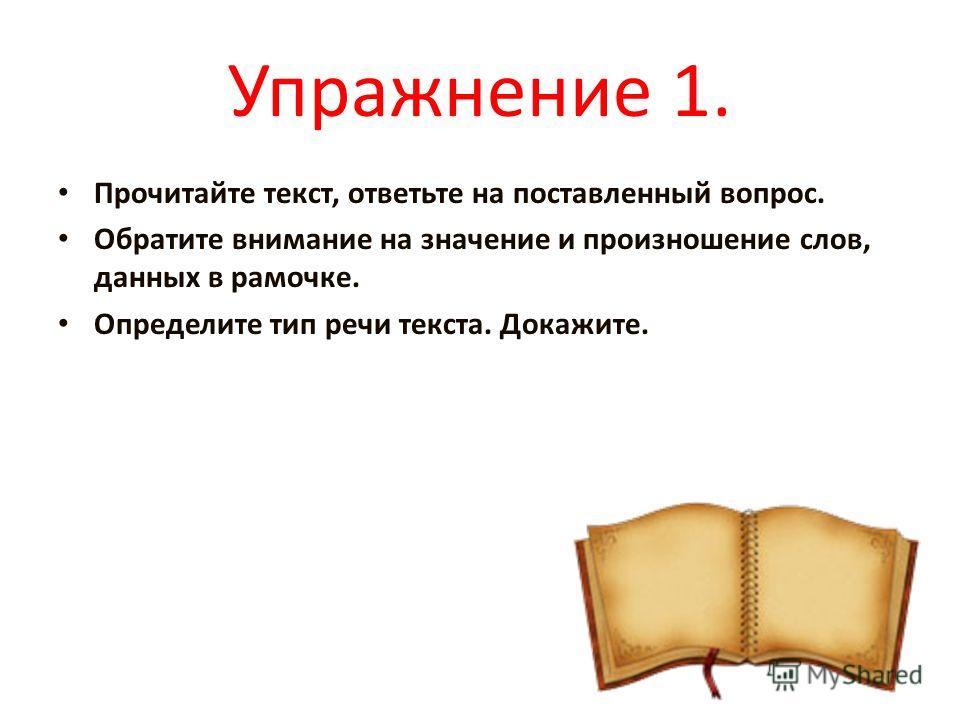 Упражнение 1. Прочитайте текст, ответьте на поставленный вопрос. Обратите внимание на значение и произношение слов, данных в рамочке. Определите тип речи текста. Докажите.