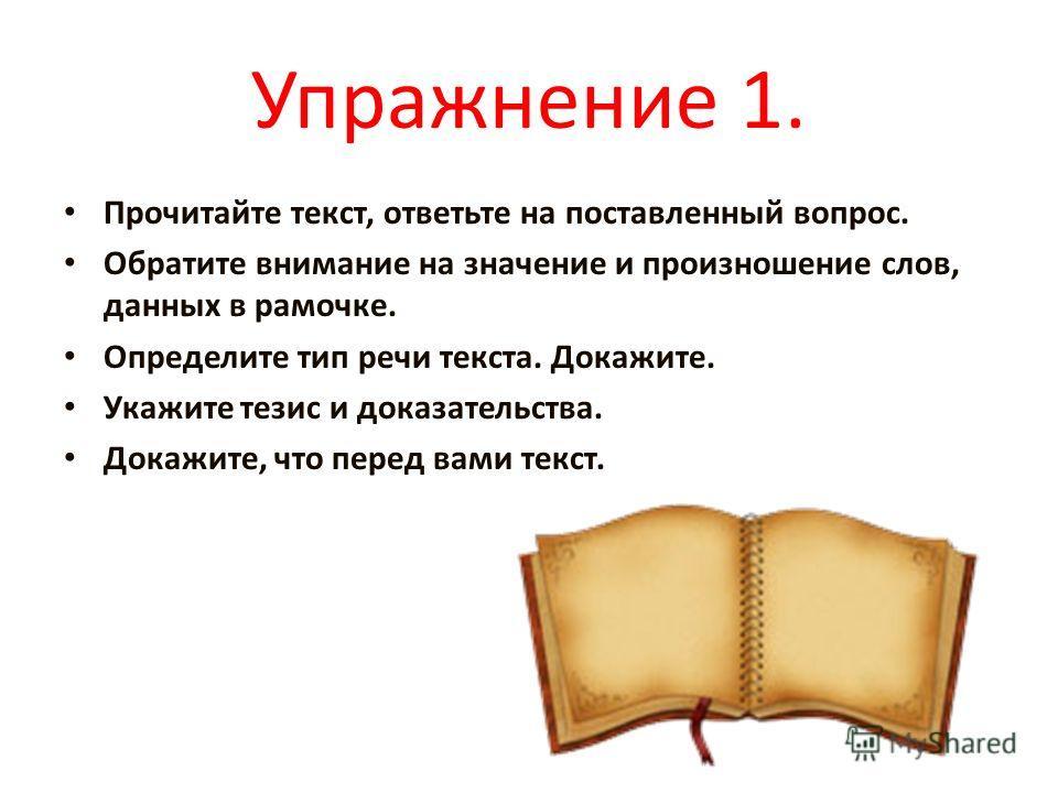 Упражнение 1. Прочитайте текст, ответьте на поставленный вопрос. Обратите внимание на значение и произношение слов, данных в рамочке. Определите тип речи текста. Докажите. Укажите тезис и доказательства. Докажите, что перед вами текст.