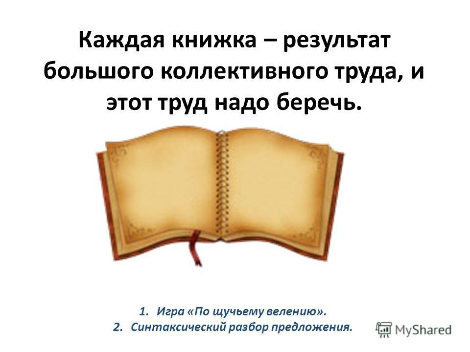 Каждая книжка – результат большого коллективного труда, и этот труд надо беречь. 1.Игра «По щучьему велению». 2.Синтаксический разбор предложения.