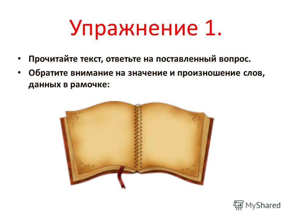 Упражнение 1. Прочитайте текст, ответьте на поставленный вопрос. Обратите внимание на значение и произношение слов, данных в рамочке: