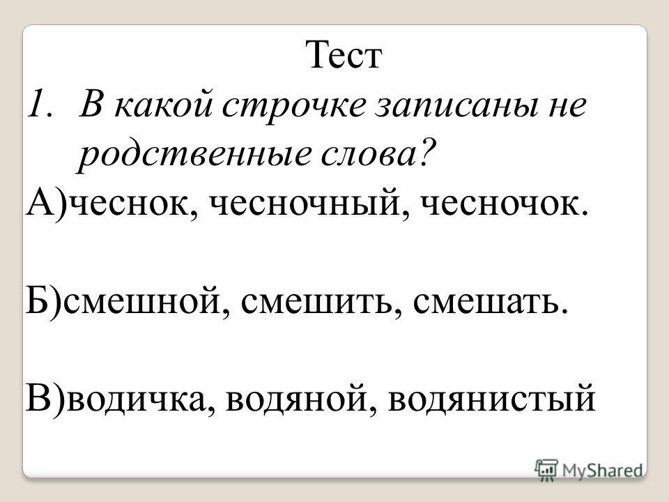 Тест 1.В какой строчке записаны не родственные слова? А)чеснок, чесночный, чесночок. Б)смешной, смешить, смешать. В)водичка, водяной, водянистый