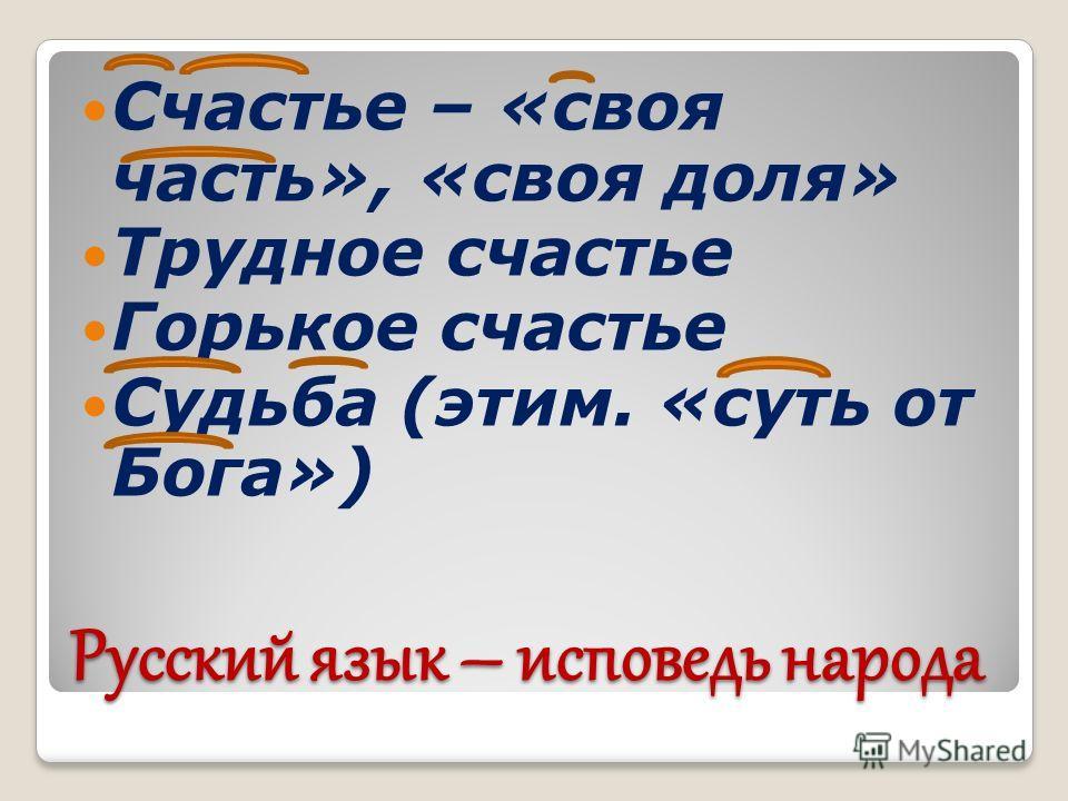 Русский язык – исповедь народа Счастье – «своя часть», «своя доля» Трудное счастье Горькое счастье Судьба (этим. «суть от Бога»)